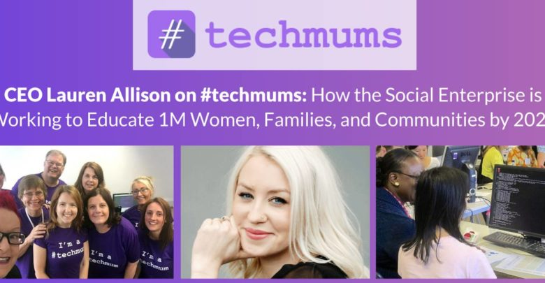 CEO Lauren Allison on #techmums: How the Social Enterprise is Working to Educate 1M Women, Families, and Communities by 2020