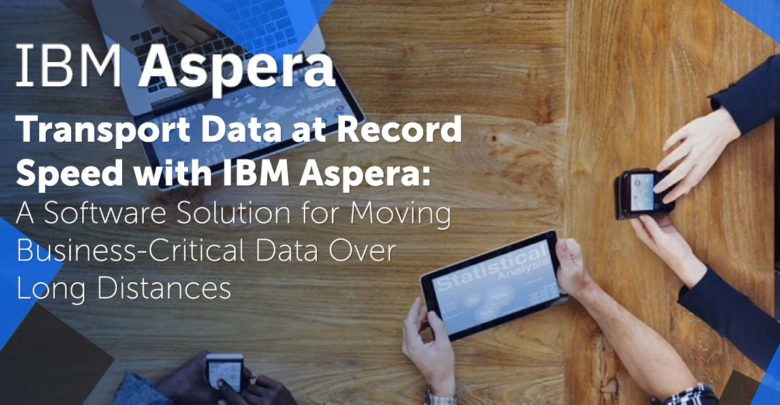 Transport Data at Record Speed with IBM Aspera: A Software Solution for Moving Business-Critical Data Over Long Distances