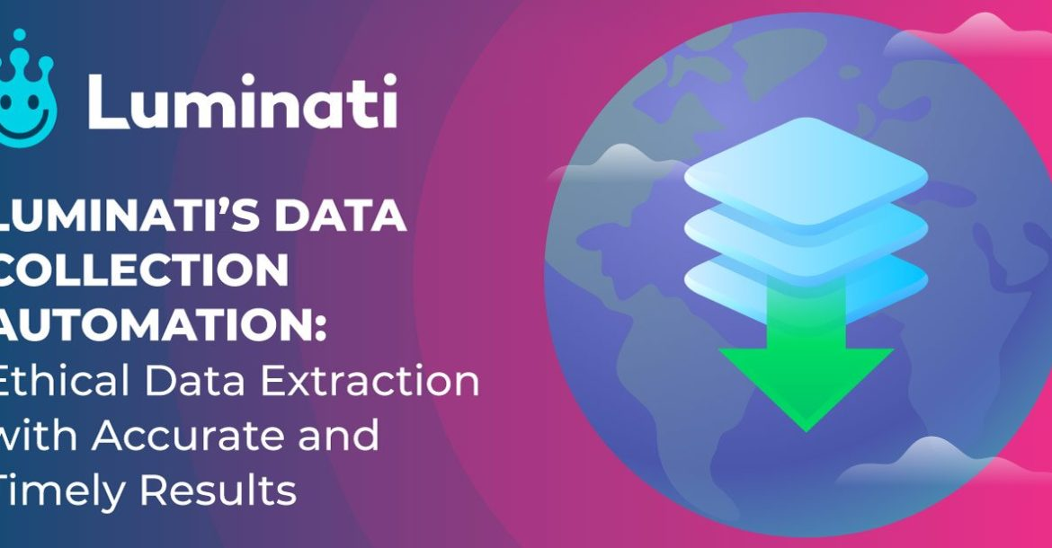 Luminati's Data Collection Automation: Ethical Data Extraction with Accurate and Timely Results